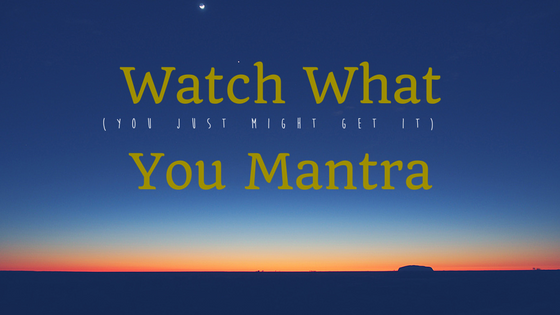 Watch What You Mantra – You Just Might Get It