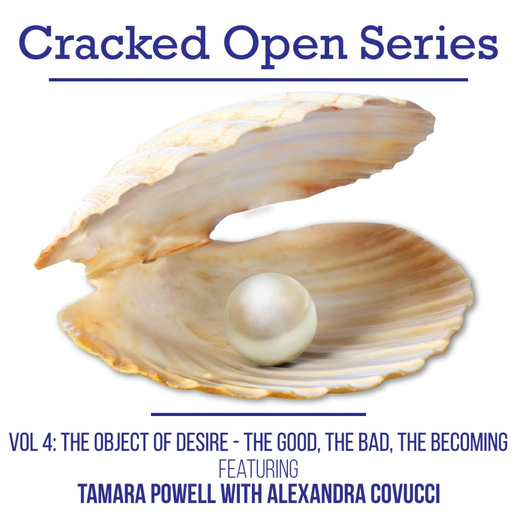Cracked Open with Alexandra Covucci: Vol 4 – The Object of Desire (the good, the bad, the becoming)