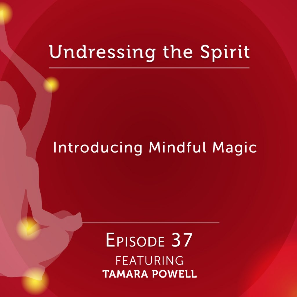 "Undressing The Spirit: Episode 37 – Introducing ""Mindful Magic"" by Tamara Powell"